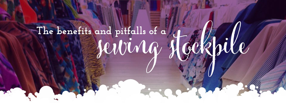 The Benefits and Pitfalls of a Sewing Stockpile